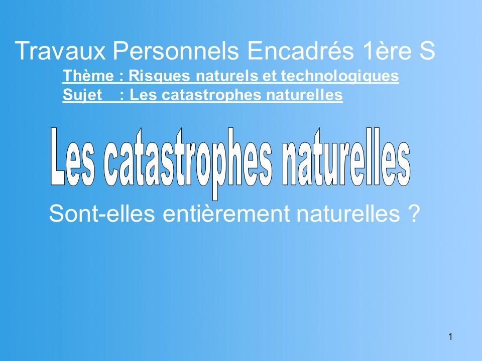 1 Travaux Personnels Encadrés 1ère S Thème : Risques naturels et technologiques Sujet : Les catastrophes naturelles Sont-elles entièrement naturelles