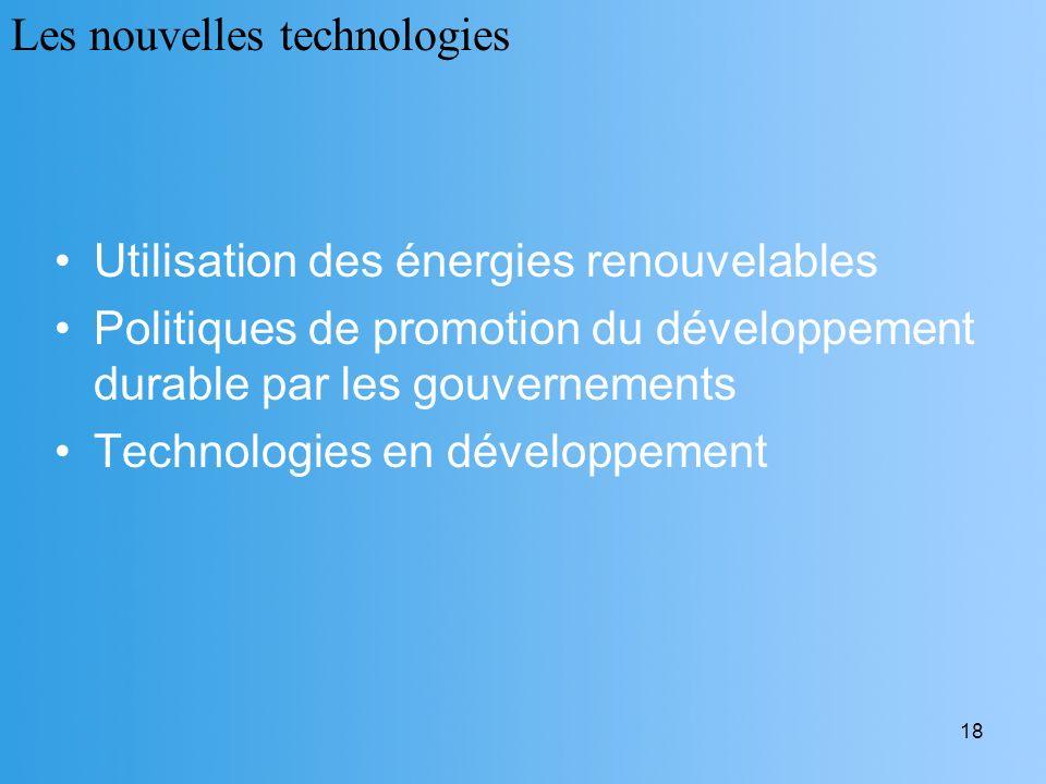 18 Utilisation des énergies renouvelables Politiques de promotion du développement durable par les gouvernements Technologies en développement Les nou
