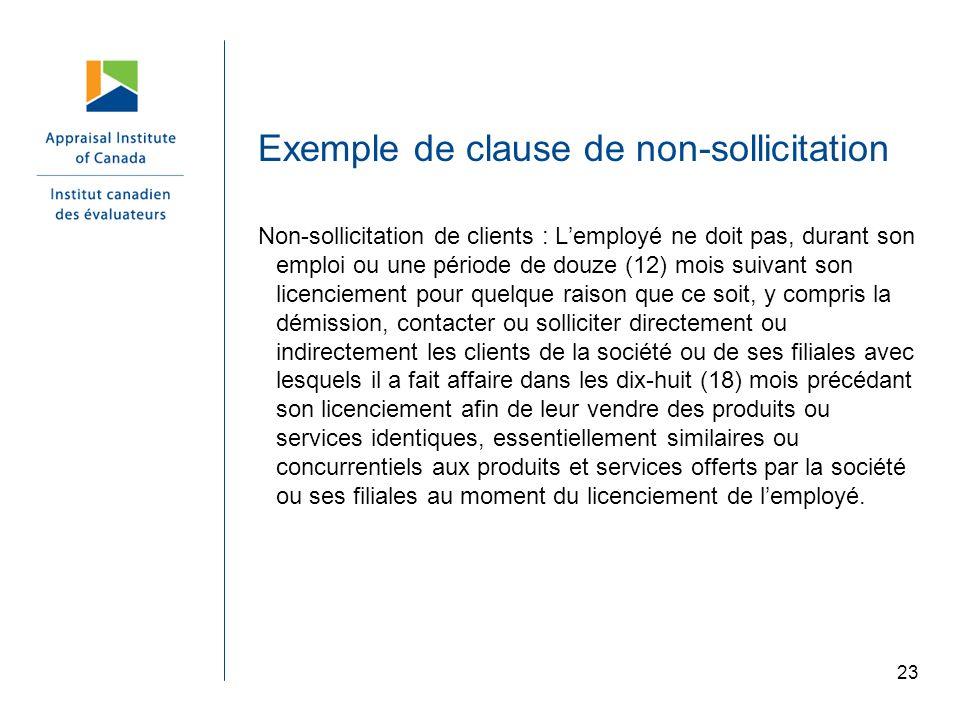 23 Exemple de clause de non-sollicitation Non-sollicitation de clients : Lemployé ne doit pas, durant son emploi ou une période de douze (12) mois sui