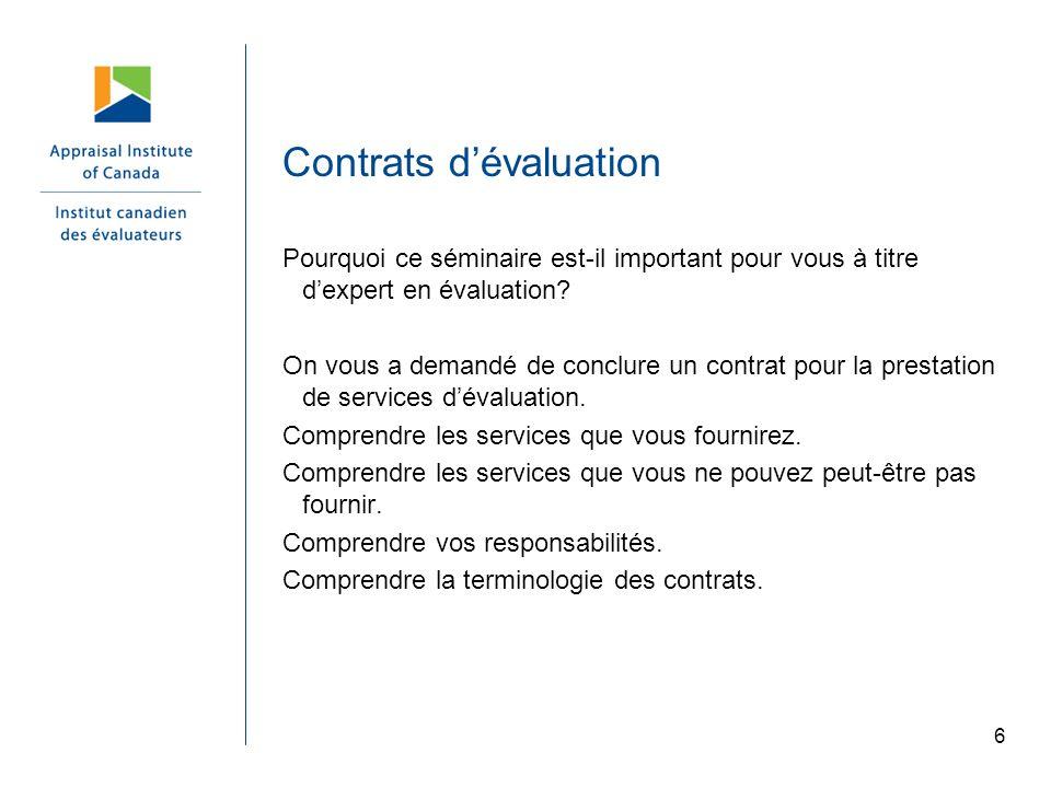 6 Contrats dévaluation Pourquoi ce séminaire est-il important pour vous à titre dexpert en évaluation? On vous a demandé de conclure un contrat pour l