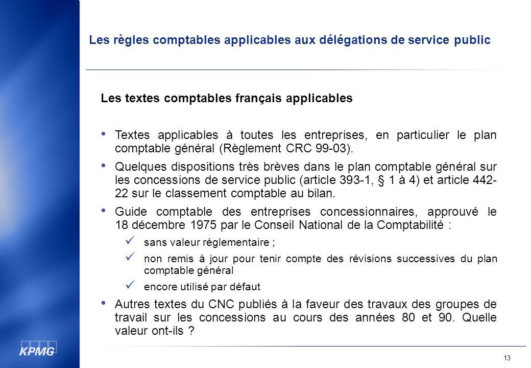 Les règles comptables applicables aux délégations de service public 13 Les textes comptables français applicables Textes applicables à toutes les entreprises, en particulier le plan comptable général (Règlement CRC 99-03).