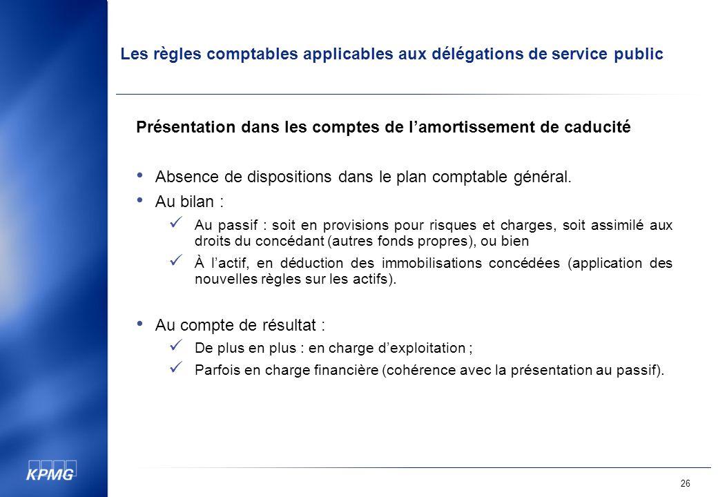 Les règles comptables applicables aux délégations de service public 26 Présentation dans les comptes de lamortissement de caducité Absence de dispositions dans le plan comptable général.