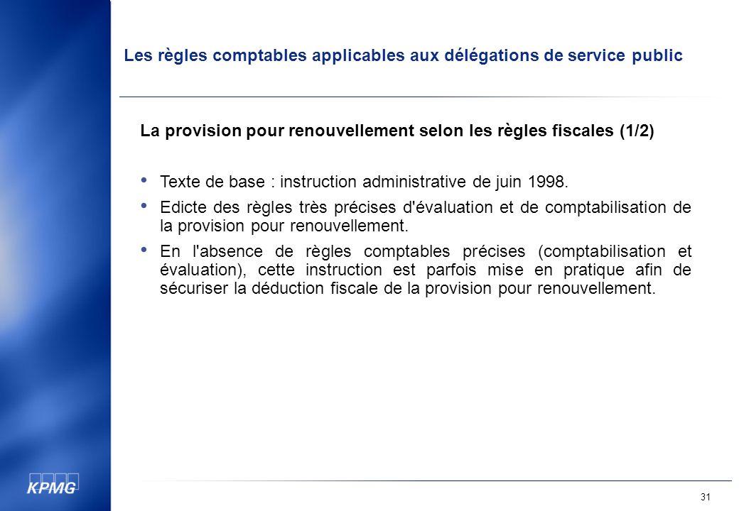 Les règles comptables applicables aux délégations de service public 31 La provision pour renouvellement selon les règles fiscales (1/2) Texte de base : instruction administrative de juin 1998.