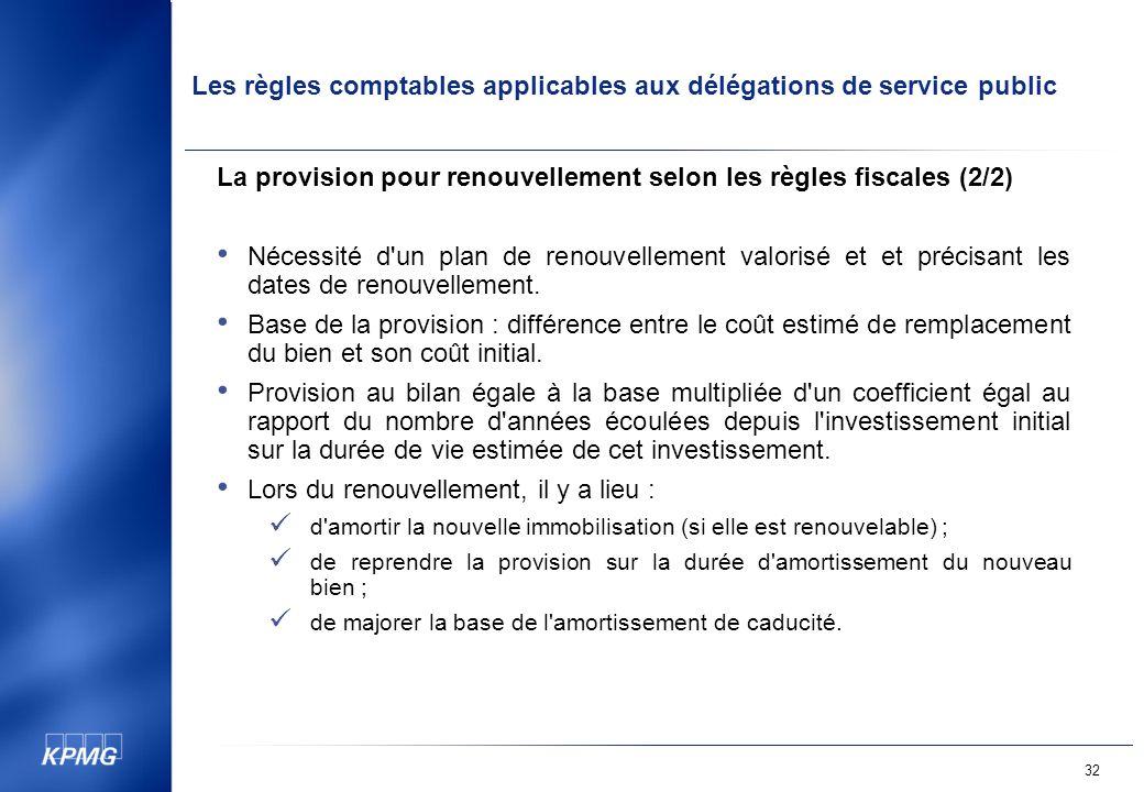 Les règles comptables applicables aux délégations de service public 32 La provision pour renouvellement selon les règles fiscales (2/2) Nécessité d un plan de renouvellement valorisé et et précisant les dates de renouvellement.