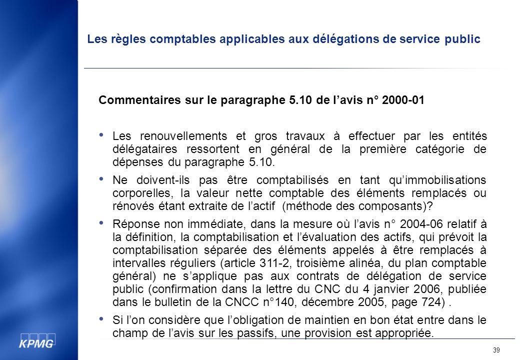 Les règles comptables applicables aux délégations de service public 39 Commentaires sur le paragraphe 5.10 de lavis n° 2000-01 Les renouvellements et gros travaux à effectuer par les entités délégataires ressortent en général de la première catégorie de dépenses du paragraphe 5.10.