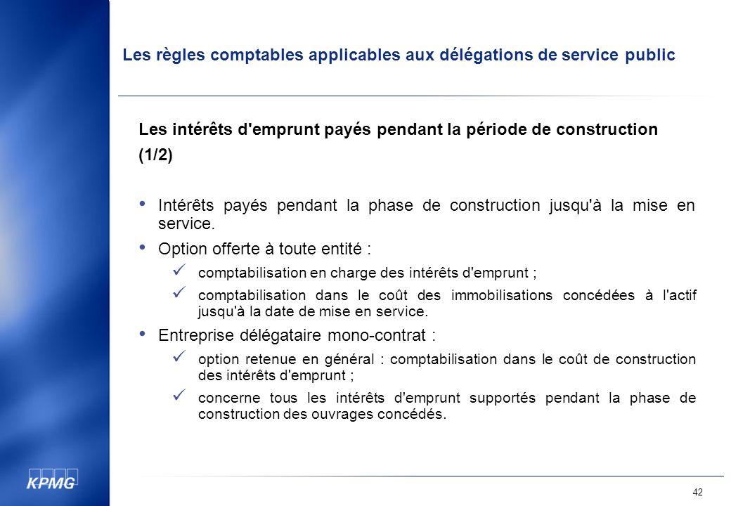 Les règles comptables applicables aux délégations de service public 42 Les intérêts d emprunt payés pendant la période de construction (1/2) Intérêts payés pendant la phase de construction jusqu à la mise en service.