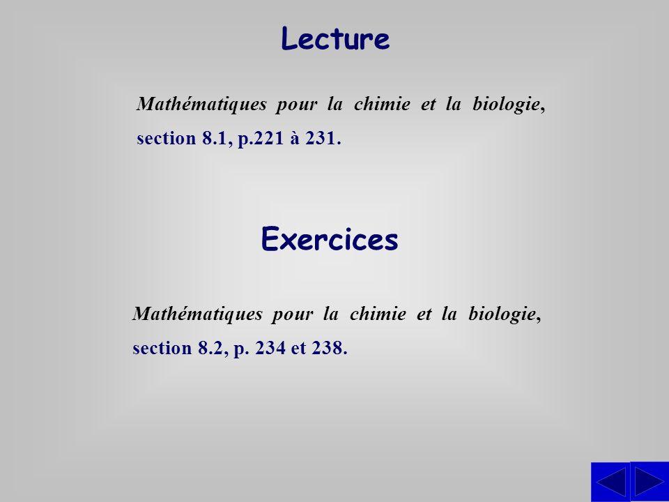 Exercices Mathématiques pour la chimie et la biologie, section 8.2, p. 234 et 238. Lecture Mathématiques pour la chimie et la biologie, section 8.1, p