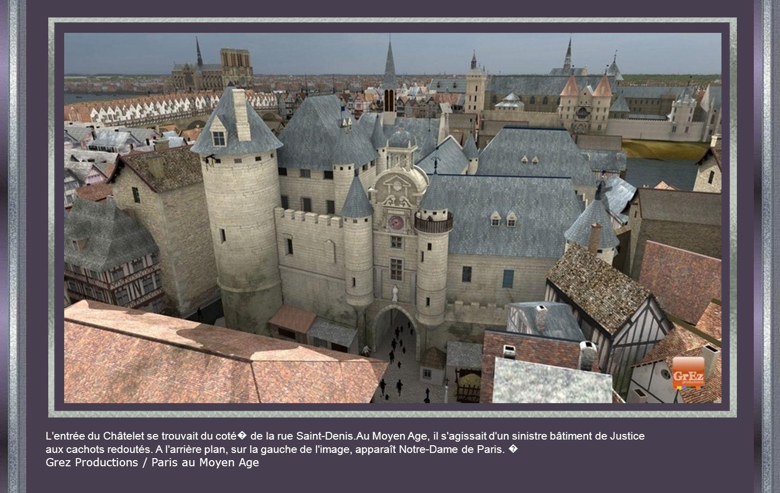 L entrée du Châtelet se trouvait du coté de la rue Saint-Denis.Au Moyen Age, il s agissait d un sinistre bâtiment de Justice aux cachots redoutés.