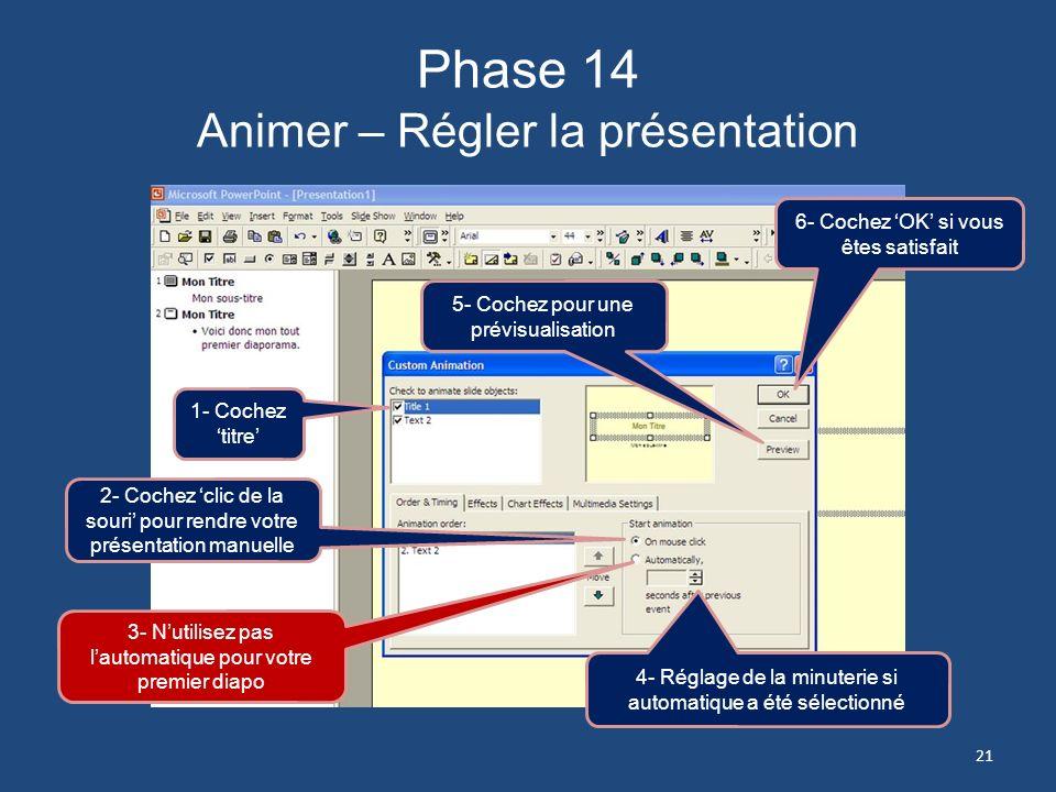 Phase 13 Animer – Régler la présentation 1- Revenez à la première diapositive 2- Cliquez sur longlet Diaporama 3- Cliquez ici 20