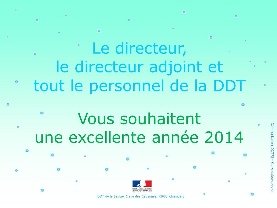 Le directeur, le directeur adjoint et tout le personnel de la DDT Vous souhaitent une excellente année 2014 DDT de la Savoie, 1 rue des Cévennes, 7300