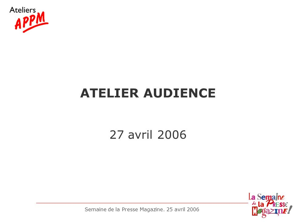 Semaine de la Presse Magazine. 25 avril 2006 ATELIER AUDIENCE 27 avril 2006