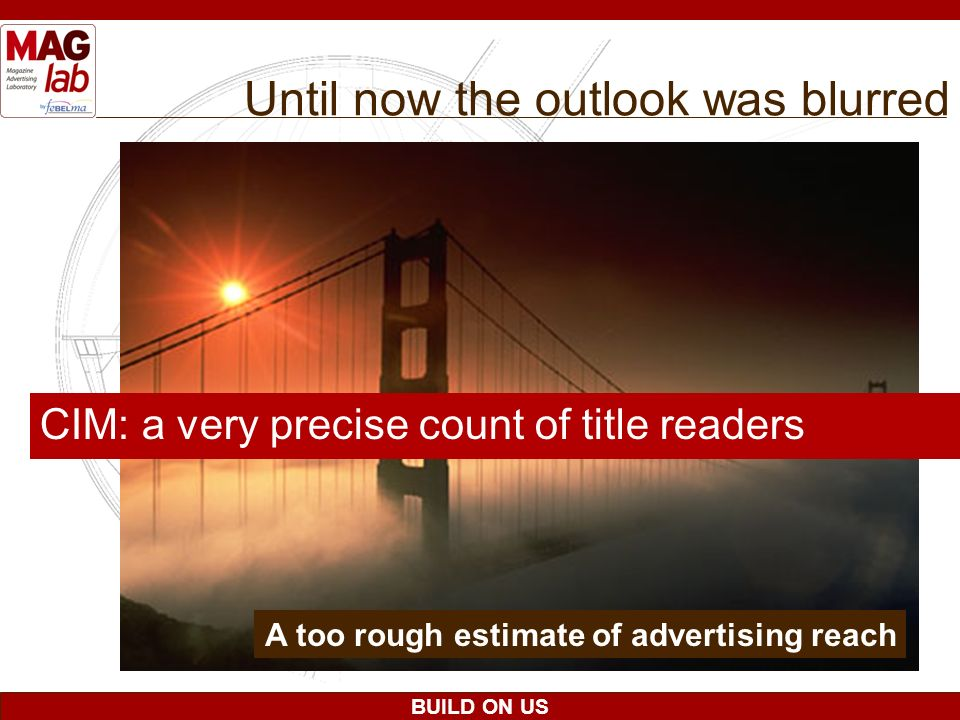 BUILD ON US Until now the outlook was blurred CIM: a very precise count of title readers A too rough estimate of advertising reach