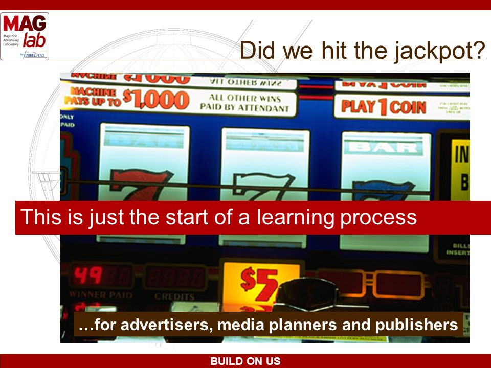 BUILD ON US This is just the start of a learning process …for advertisers, media planners and publishers Did we hit the jackpot?