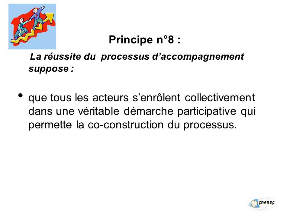 Principe n°8 : La réussite du processus daccompagnement suppose : que tous les acteurs senrôlent collectivement dans une véritable démarche participative qui permette la co-construction du processus.