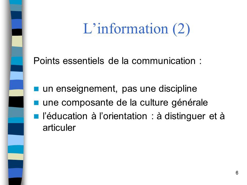6 Linformation (2) Points essentiels de la communication : un enseignement, pas une discipline une composante de la culture générale léducation à lorientation : à distinguer et à articuler