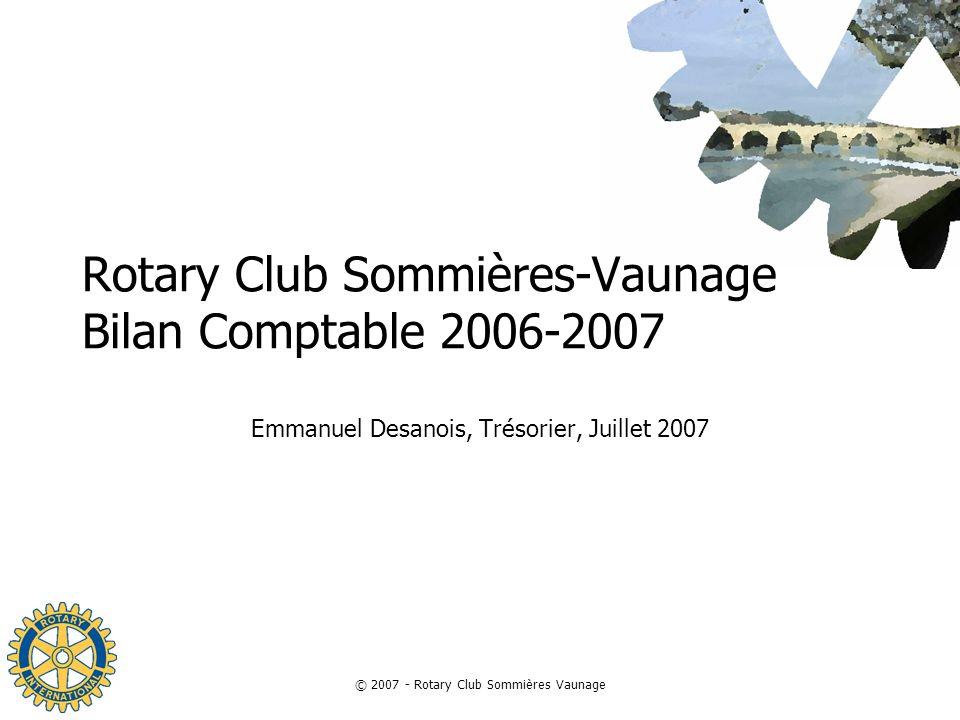 © 2007 - Rotary Club Sommières Vaunage Rotary Club Sommières-Vaunage Bilan Comptable 2006-2007 Emmanuel Desanois, Trésorier, Juillet 2007
