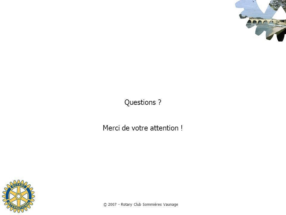 © 2007 - Rotary Club Sommières Vaunage Questions ? Merci de votre attention !