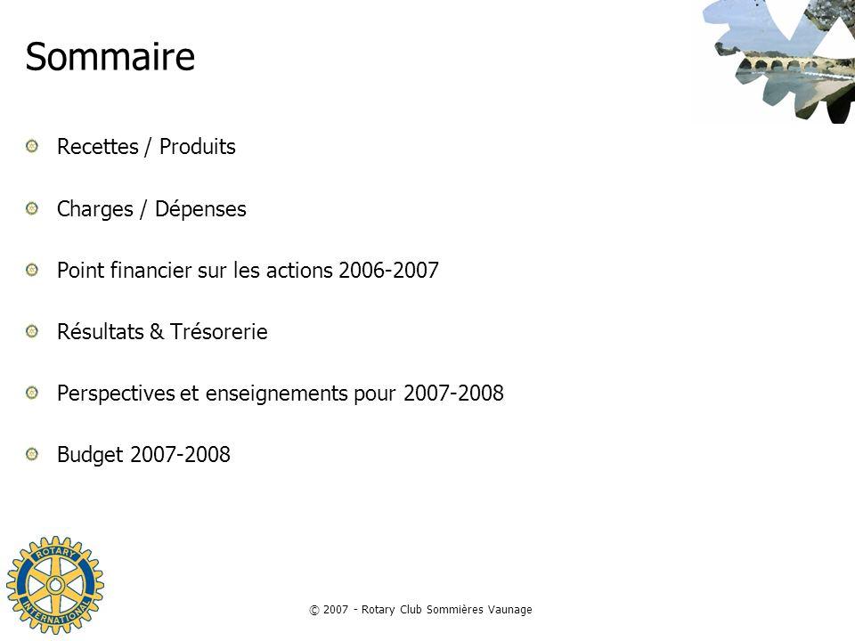 © 2007 - Rotary Club Sommières Vaunage Sommaire Recettes / Produits Charges / Dépenses Point financier sur les actions 2006-2007 Résultats & Trésoreri