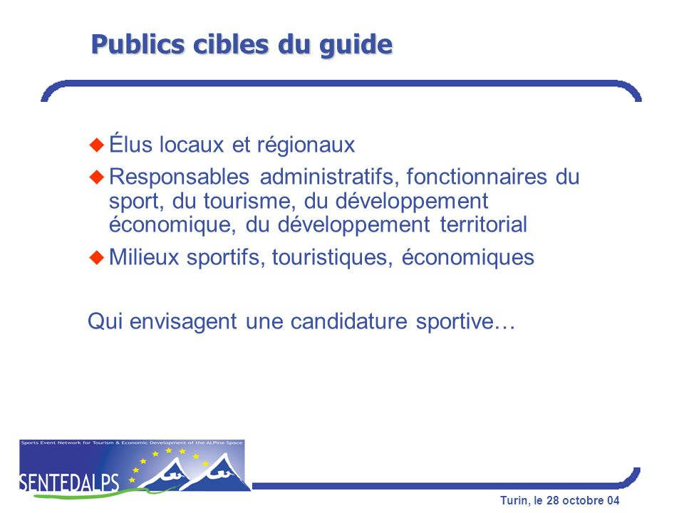 Turin, 28 octobre 04 GUIDE DE CANDIDATURE AUX ÉVÉNEMENTS SPORTIFS : de lidée à la réussite SPORTS EVENTS NETWORK FOR TOURISM AND ECONOMIC DEVELOPMENT OF THE ALPINE SPACE Prof.