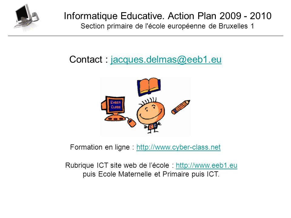 Informatique Educative. Action Plan 2009 - 2010 Section primaire de l'école européenne de Bruxelles 1 Contact : jacques.delmas@eeb1.eujacques.delmas@e