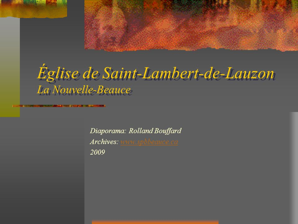 Saint-Lambert Construction 1904 - 1906 Architecte: Joseph Saint-Hilaire Diaporama: Rolland Bouffard 2009 Archives: http://www.spbbeauce.cahttp://www.spbbeauce.ca
