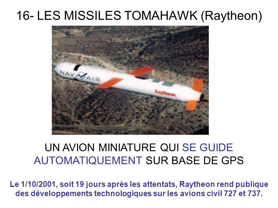 16- LES MISSILES TOMAHAWK (Raytheon) UN AVION MINIATURE QUI SE GUIDE AUTOMATIQUEMENT SUR BASE DE GPS Le 1/10/2001, soit 19 jours après les attentats, Raytheon rend publique des développements technologiques sur les avions civil 727 et 737.