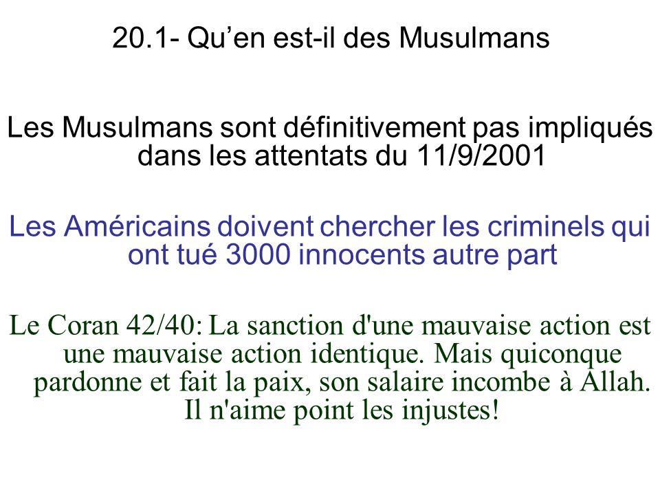 20.1- Quen est-il des Musulmans Les Musulmans sont définitivement pas impliqués dans les attentats du 11/9/2001 Les Américains doivent chercher les criminels qui ont tué 3000 innocents autre part Le Coran 42/40: La sanction d une mauvaise action est une mauvaise action identique.