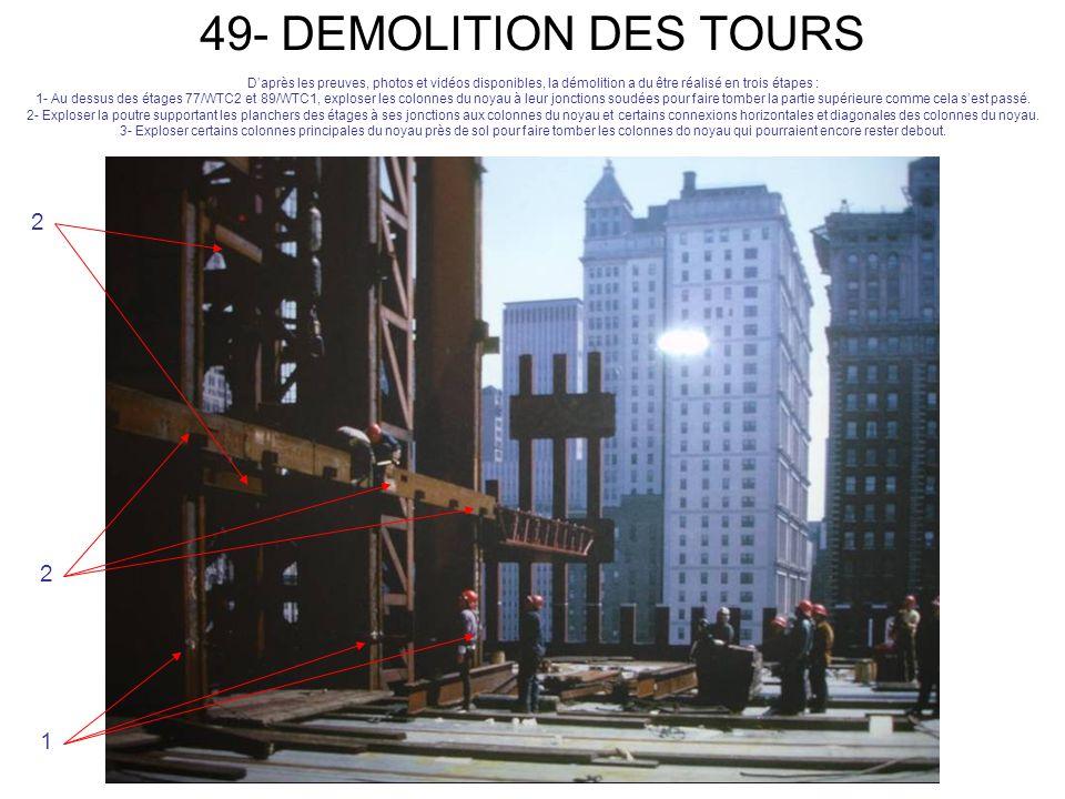 49- DEMOLITION DES TOURS Daprès les preuves, photos et vidéos disponibles, la démolition a du être réalisé en trois étapes : 1- Au dessus des étages 77/WTC2 et 89/WTC1, exploser les colonnes du noyau à leur jonctions soudées pour faire tomber la partie supérieure comme cela sest passé.