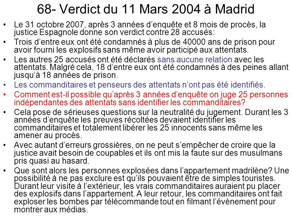 68- Verdict du 11 Mars 2004 à Madrid Le 31 octobre 2007, après 3 années denquête et 8 mois de procès, la justice Espagnole donne son verdict contre 28 accusés: Trois dentre eux ont été condamnés à plus de 40000 ans de prison pour avoir fourni les explosifs sans même avoir participé aux attentats.