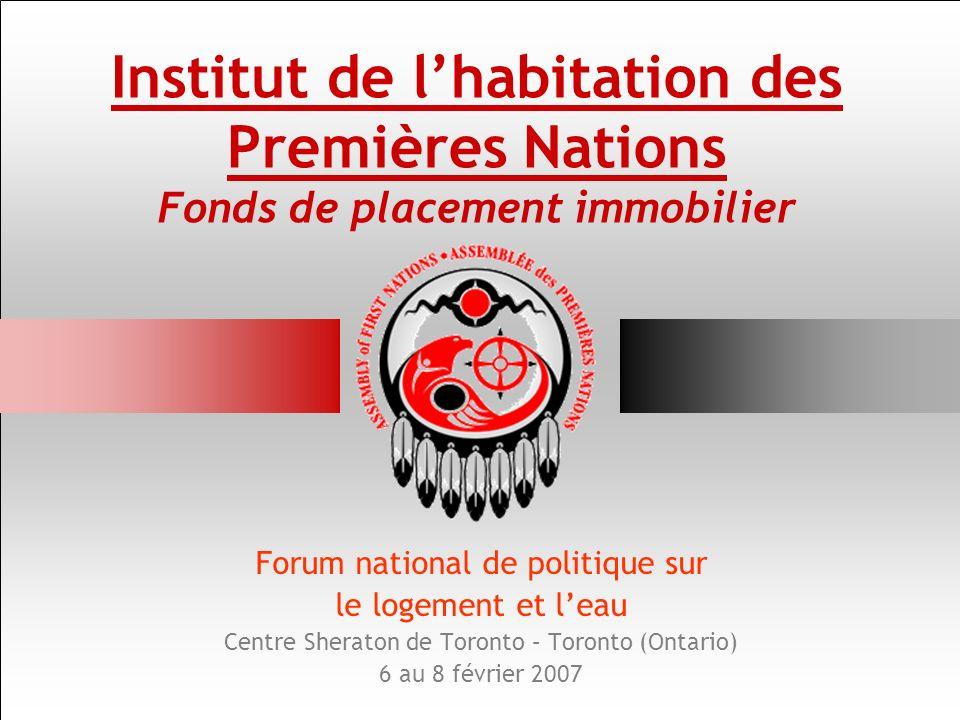 Institut de lhabitation des Premières Nations Fonds de placement immobilier Forum national de politique sur le logement et leau Centre Sheraton de Toronto – Toronto (Ontario) 6 au 8 février 2007