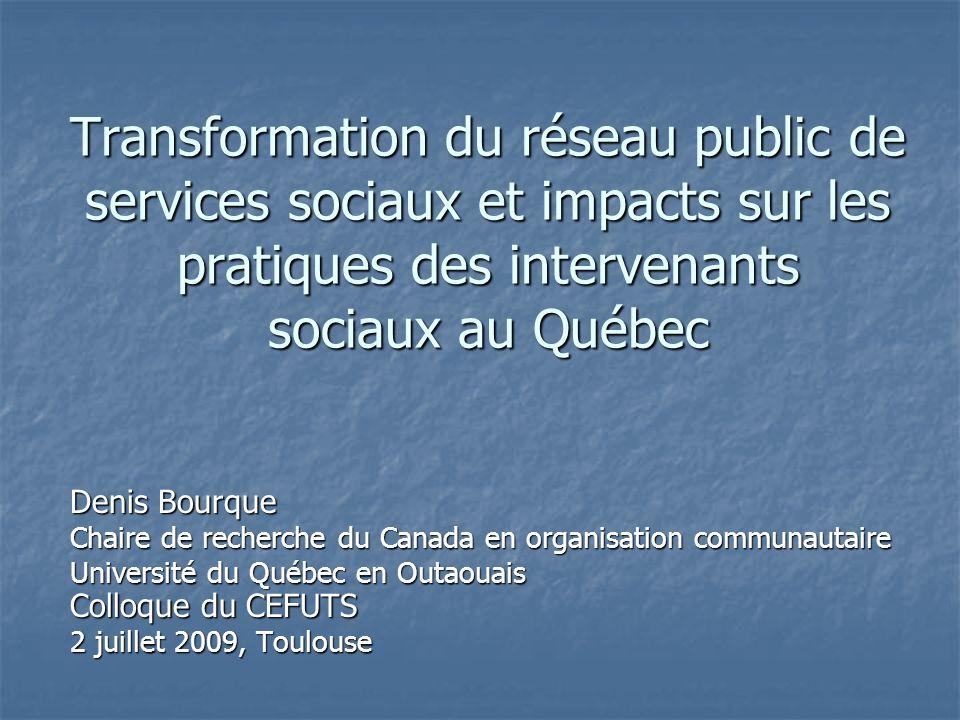 Transformation du réseau public de services sociaux et impacts sur les pratiques des intervenants sociaux au Québec Denis Bourque Chaire de recherche