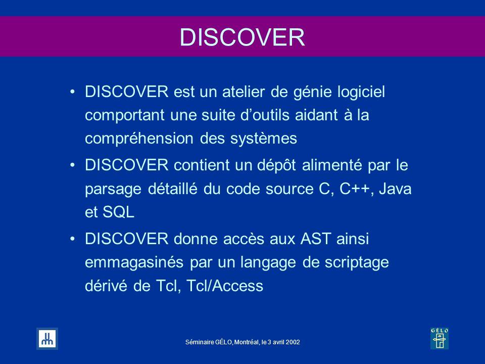 Séminaire GÉLO, Montréal, le 3 avril 2002 DISCOVER DISCOVER est un atelier de génie logiciel comportant une suite doutils aidant à la compréhension de