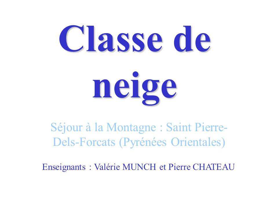 Classe de neige Séjour à la Montagne : Saint Pierre- Dels-Forcats (Pyrénées Orientales) Enseignants : Valérie MUNCH et Pierre CHATEAU