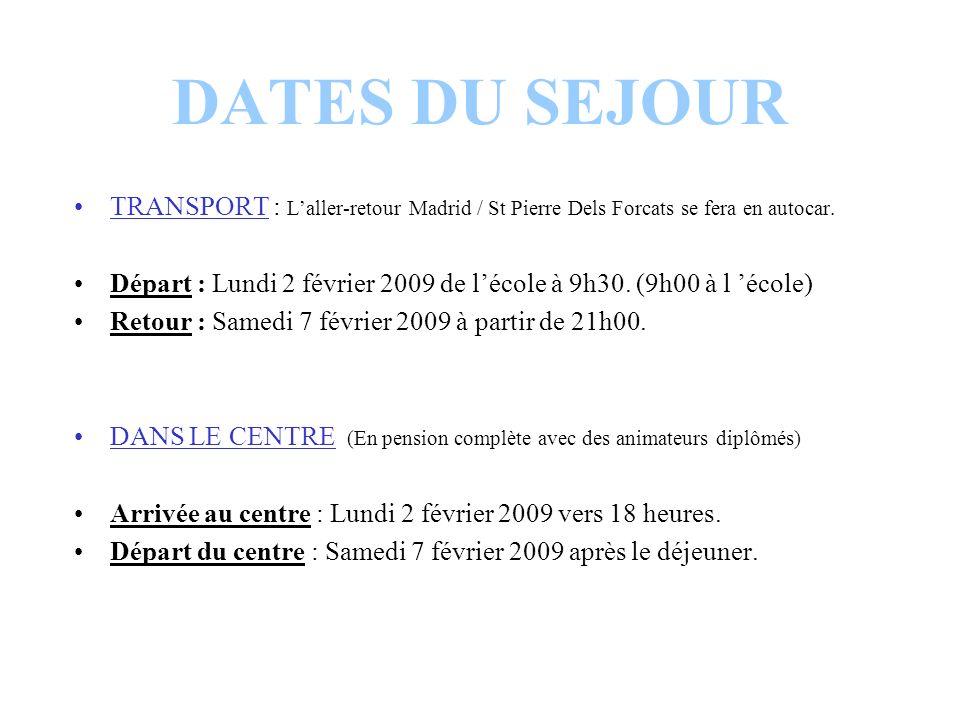 DATES DU SEJOUR TRANSPORT : Laller-retour Madrid / St Pierre Dels Forcats se fera en autocar. Départ : Lundi 2 février 2009 de lécole à 9h30. (9h00 à