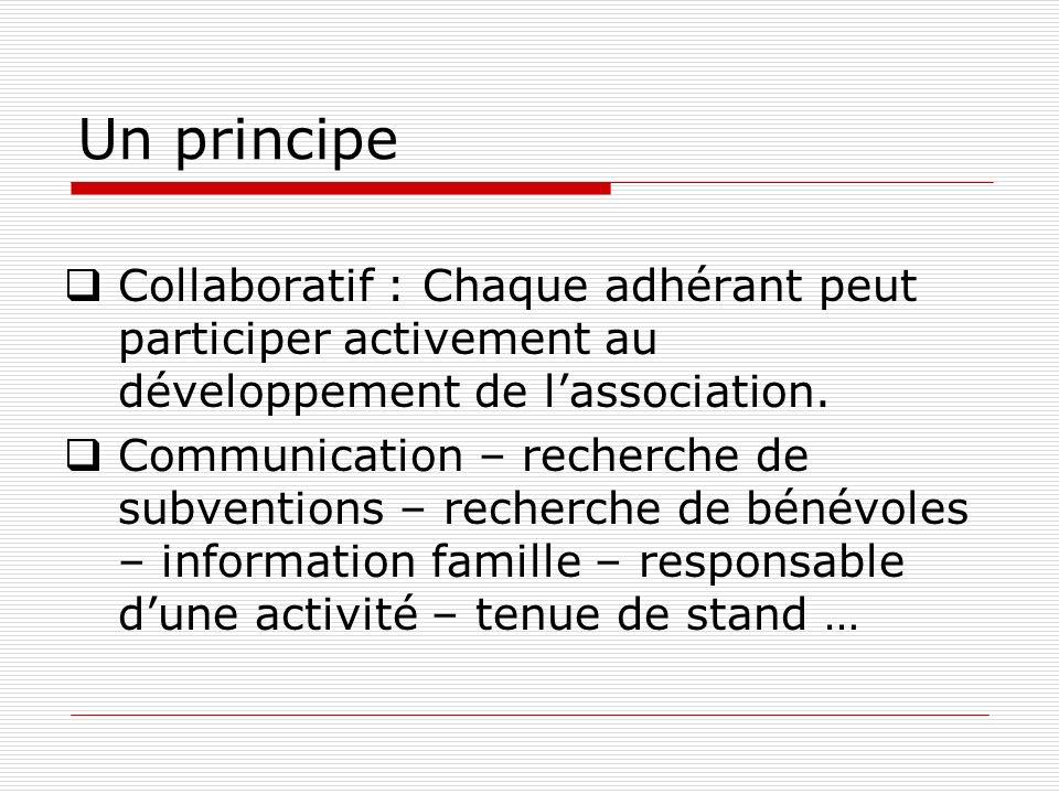 Un principe Collaboratif : Chaque adhérant peut participer activement au développement de lassociation. Communication – recherche de subventions – rec