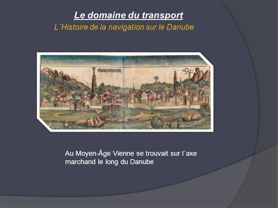 Le domaine du transport L´Histoire de la navigation sur le Danube Au Moyen-Âge Vienne se trouvait sur l´axe marchand le long du Danube
