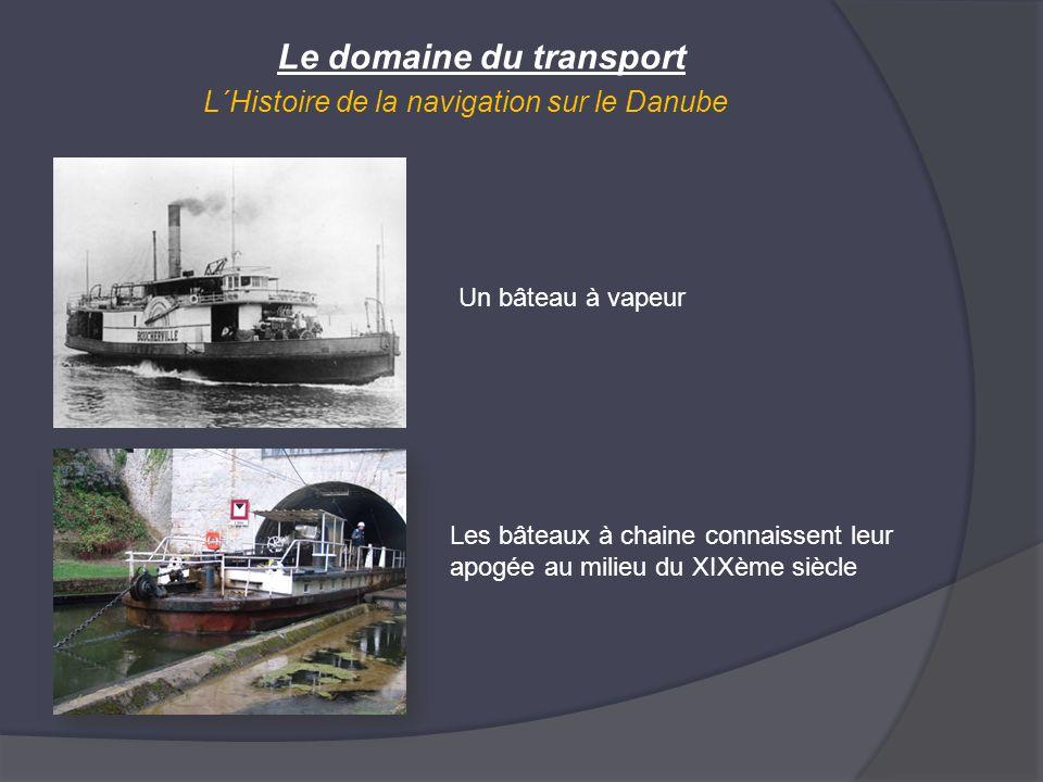 Le domaine du transport L´Histoire de la navigation sur le Danube Les bâteaux à chaine connaissent leur apogée au milieu du XIXème siècle Un bâteau à