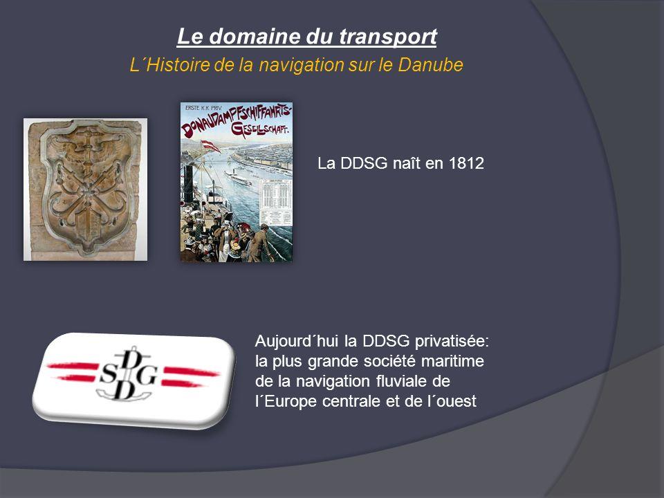 Le domaine du transport L´Histoire de la navigation sur le Danube La DDSG naît en 1812 Aujourd´hui la DDSG privatisée: la plus grande société maritime