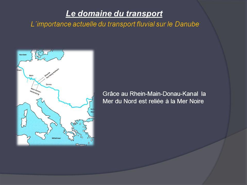 Le domaine du transport L´importance actuelle du transport fluvial sur le Danube Grâce au Rhein-Main-Donau-Kanal la Mer du Nord est reliée à la Mer No