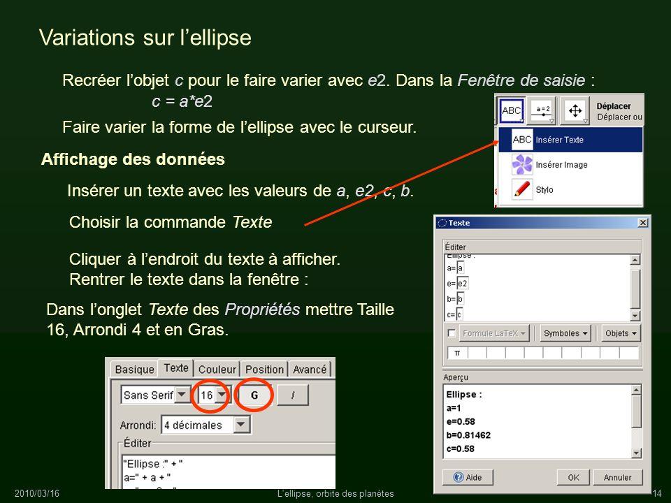 2010/03/16L'ellipse, orbite des planètes14 Variations sur lellipse Recréer lobjet c pour le faire varier avec e2. Dans la Fenêtre de saisie : c = a*e2