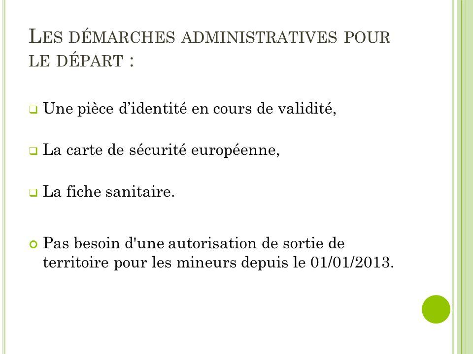 L ES DÉMARCHES ADMINISTRATIVES POUR LE DÉPART : Une pièce didentité en cours de validité, La carte de sécurité européenne, La fiche sanitaire.