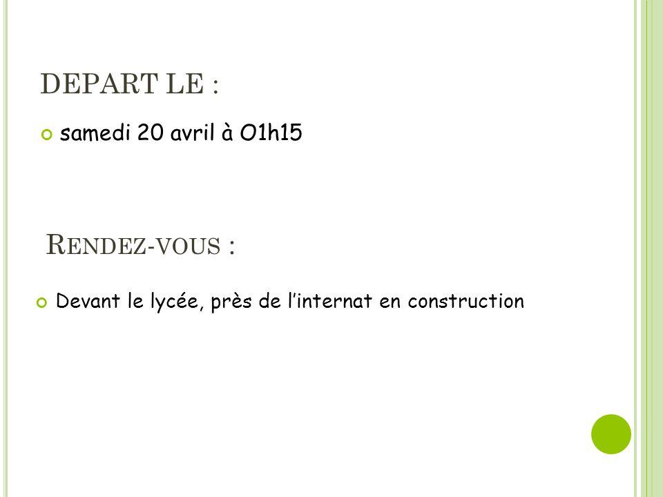 DEPART LE : samedi 20 avril à O1h15 R ENDEZ - VOUS : Devant le lycée, près de linternat en construction