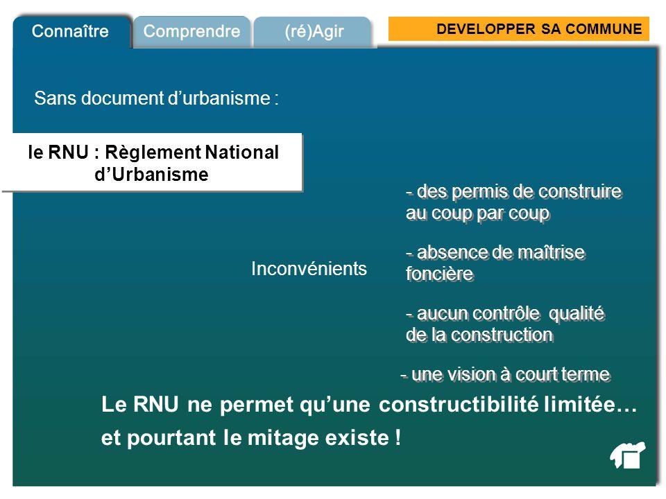 DEVELOPPER SA COMMUNE le RNU : Règlement National dUrbanisme Le RNU ne permet quune constructibilité limitée… RNU Sans document durbanisme : Inconvéni