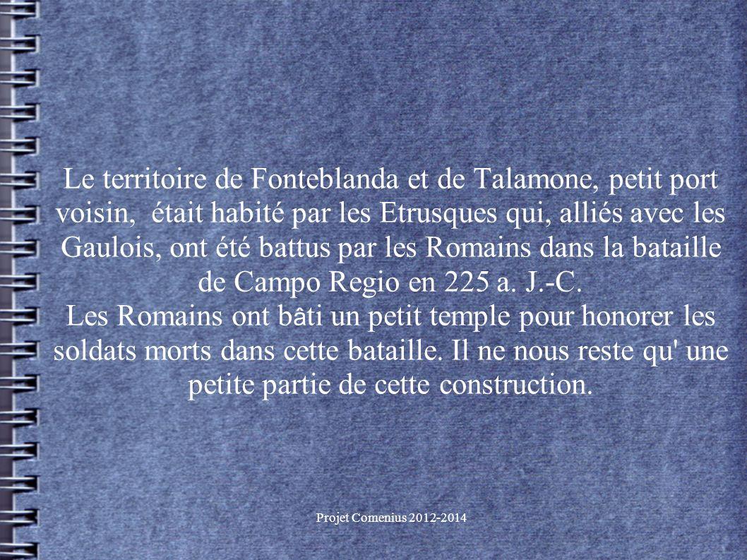 Projet Comenius 2012-2014 Le territoire de Fonteblanda et de Talamone, petit port voisin, était habité par les Etrusques qui, alliés avec les Gaulois, ont été battus par les Romains dans la bataille de Campo Regio en 225 a.
