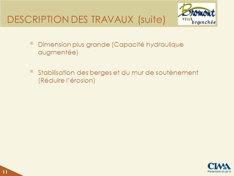 DESCRIPTION DES TRAVAUX (suite) Dimension plus grande (Capacité hydraulique augmentée) Stabilisation des berges et du mur de soutènement (Réduire léro
