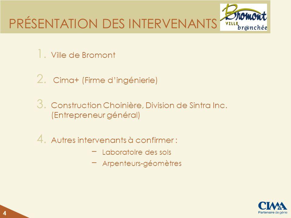 4 PRÉSENTATION DES INTERVENANTS 1. Ville de Bromont 2. Cima+ (Firme dingénierie) 3. Construction Choinière, Division de Sintra Inc. (Entrepreneur géné