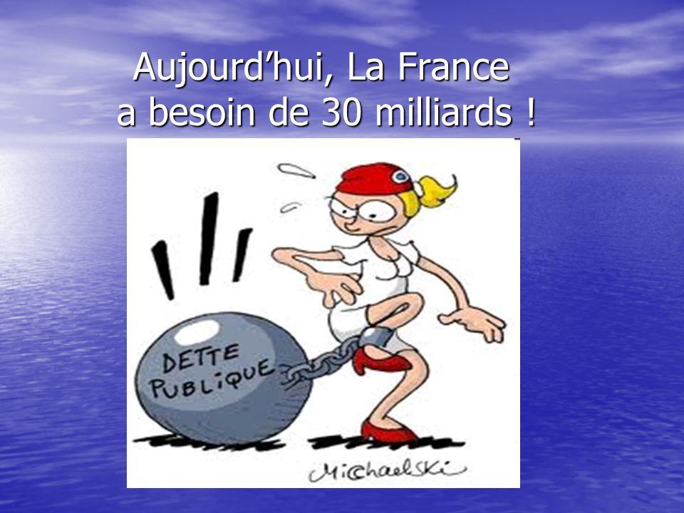 Aujourdhui, La France a besoin de 30 milliards !
