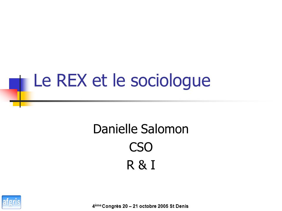 Le REX et le sociologue Danielle Salomon CSO R & I 4 ème Congrès 20 – 21 octobre 2005 St Denis