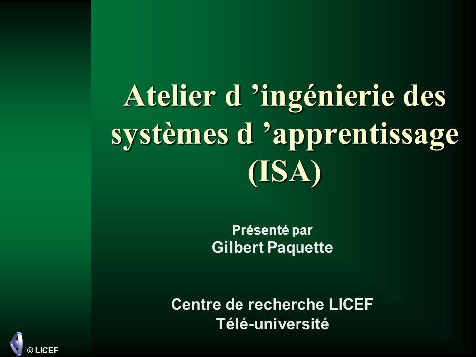 © LICEF Atelier d ingénierie des systèmes d apprentissage (ISA) Présenté par Gilbert Paquette Centre de recherche LICEF Télé-université