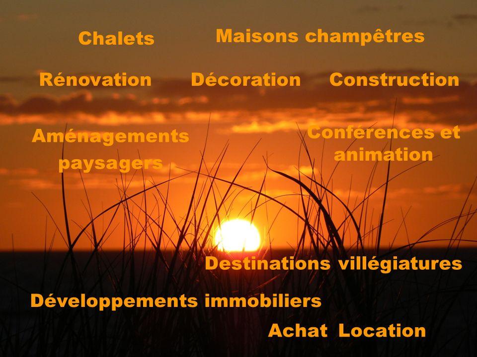 Achat Location ConstructionDécoration Chalets Maisons champêtres Aménagements paysagers Rénovation Conférences et animation Destinations villégiatures Développements immobiliers